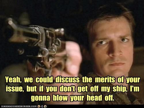 Yeah, we could discuss the merits of your issue, but if you don't get off my ship, I'm gonna blow your head off.