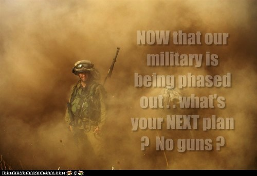 NOW that our military is being phased out . . what's your NEXT plan ? No guns ?