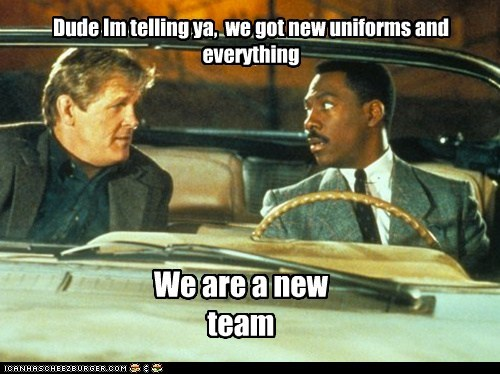 Dude Im telling ya, we got new uniforms and everything We are a new team