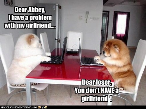 Dear Abbey, I have a problem with my girlfriend.... Dear loser, You don't HAVE a girlfriend !