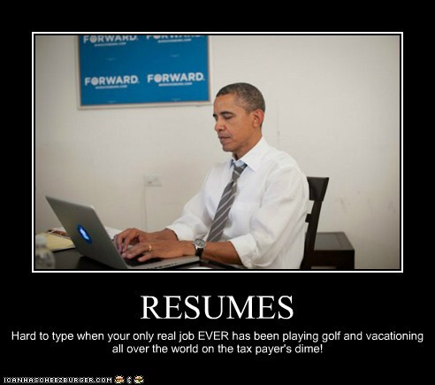 RESUMES Hard to type when your only real job EVER has been playing golf and vacationing all over the world on the tax payer's dime!