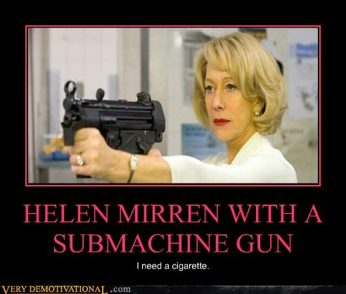 HELEN MIRREN WITH A SUBMACHINE GUN I need a cigarette.