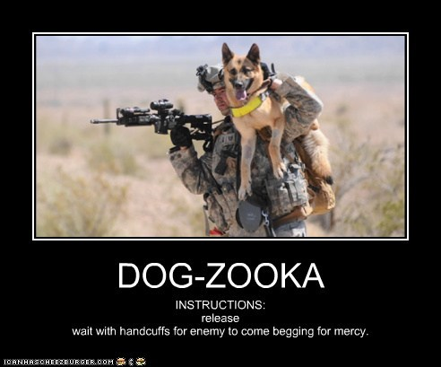 DOG-ZOOKA INSTRUCTIONS: release wait with handcuffs for enemy to come begging for mercy.