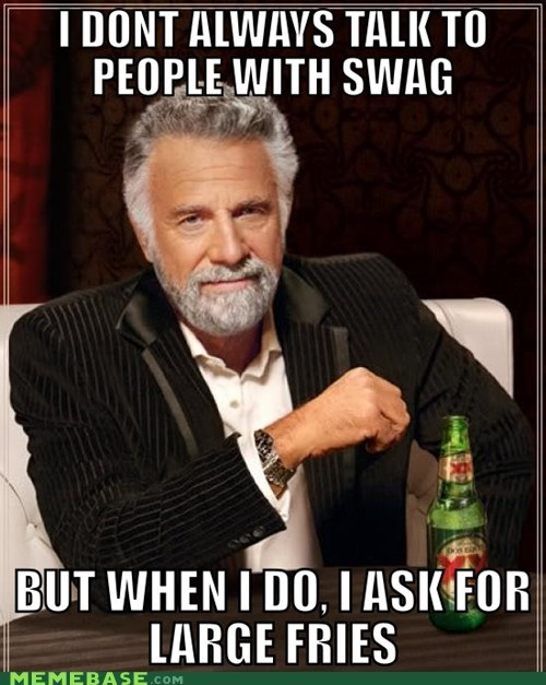 fast food is best,fries,swag,the most interesting man in the world