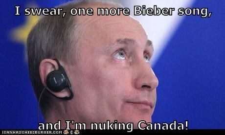 I swear, one more Bieber song, and I'm nuking Canada!