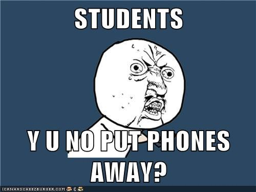 STUDENTS  Y U NO PUT PHONES AWAY?