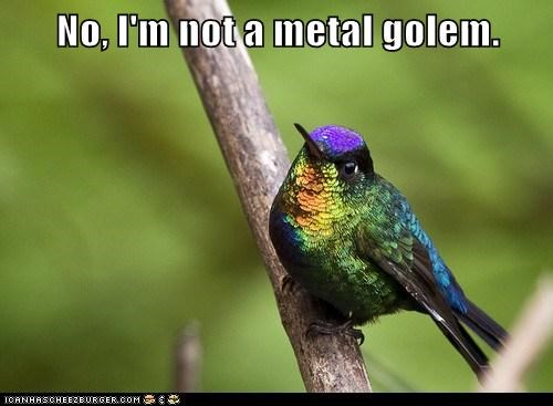 confusion,golem,hummingbird,metal,not,pretty,shiny