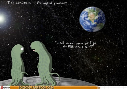 Aliens,asteroid,dinosaurs,explains so much