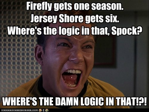 Firefly gets one season. Jersey Shore gets six. Where's the logic in that, Spock? WHERE'S THE DAMN LOGIC IN THAT!?!