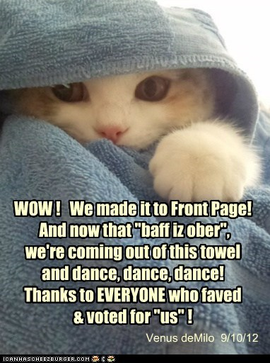 """WOW ! We made it to Front Page! And now that """"baff iz ober"""", we're coming out of this towel and dance, dance, dance! Thanks to EVERYONE who faved & voted for """"us"""" ! Venus deMilo 9/10/12"""