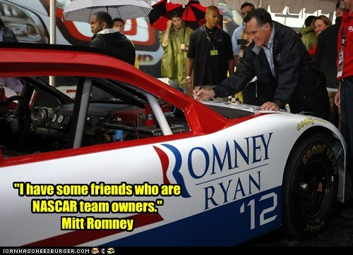 """""""I have some friends who are NASCAR team owners."""" Mitt Romney"""