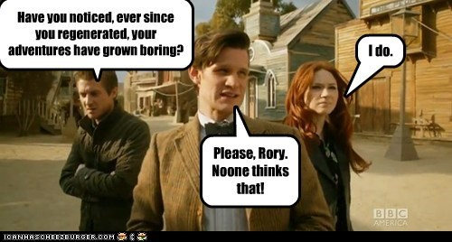 Please, Rory. Noone thinks that! Have you noticed, ever since you regenerated, your adventures have grown boring? I do.