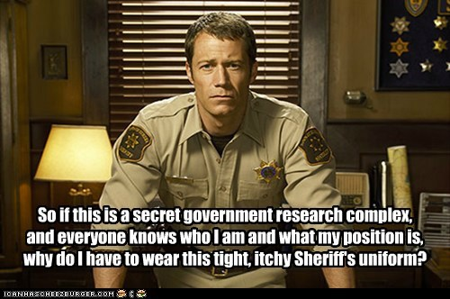 So if this is a secret government research complex, and everyone knows who I am and what my position is, why do I have to wear this tight, itchy Sheriff's uniform?