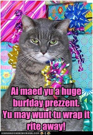 Ai maed yu a huge burfday prezzent. Yu may wunt tu wrap it rite away!