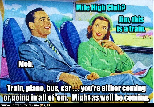 Mile High Club? Jim, this is a train. Train, plane, bus, car . . . you're either coming or going in all of 'em. Might as well be coming. Train, plane, bus, car . . . you're either coming or going in all of 'em. Might as well be coming. Meh. Meh. Mile High Club? Jim, this is a train.