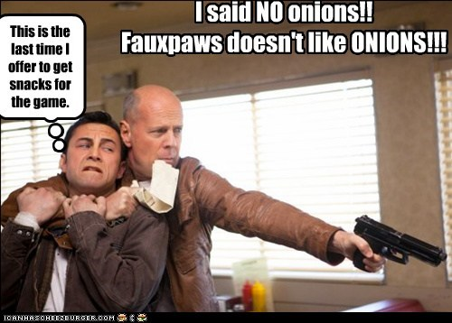 I said NO onions!! Fauxpaws doesn't like ONIONS!!! This is the last time I offer to get snacks for the game.