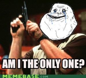 am i the only one,forever alone,zero