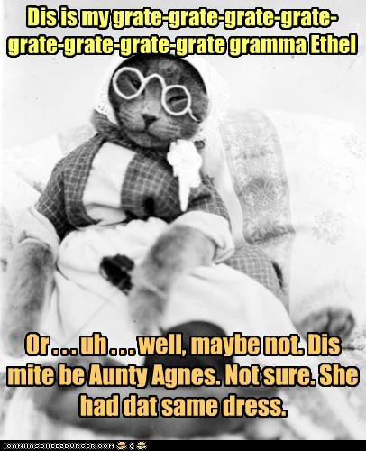 Dis is my grate-grate-grate-grate-grate-grate-grate-grate gramma Ethel Or . . . uh . . . well, maybe not. Dis mite be Aunty Agnes. Not sure. She had dat same dress.