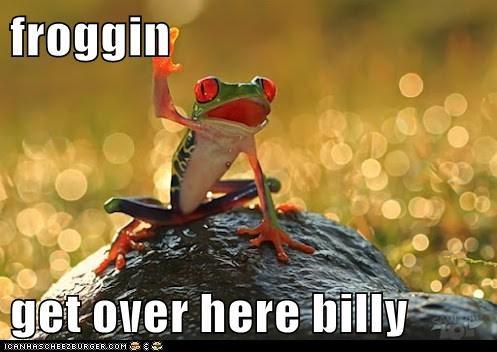 froggin  get over here billy