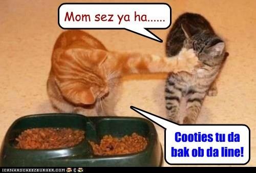 Mom sez ya ha...... Cooties tu da bak ob da line!