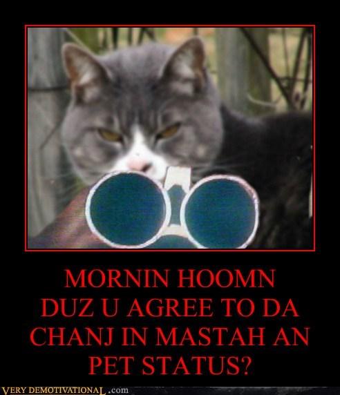 MORNIN HOOMN DUZ U AGREE TO DA CHANJ IN MASTAH AN PET STATUS?
