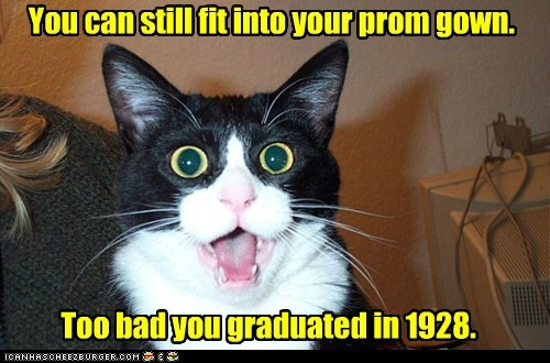 You can still fit into your prom gown. Too bad you graduated in 1928.
