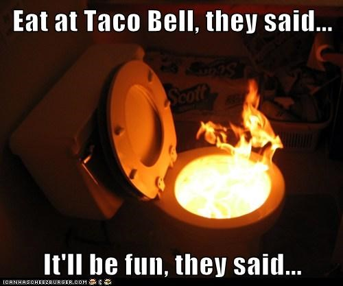 Eat at Taco Bell, they said...  It'll be fun, they said...