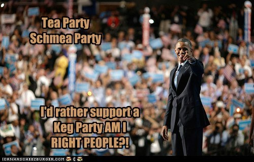 am i right,barack obama,beer,keg party,Party,president,tea party