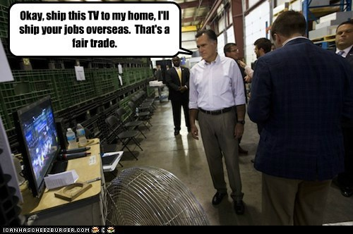 Okay, ship this TV to my home, I'll ship your jobs overseas. That's a fair trade.