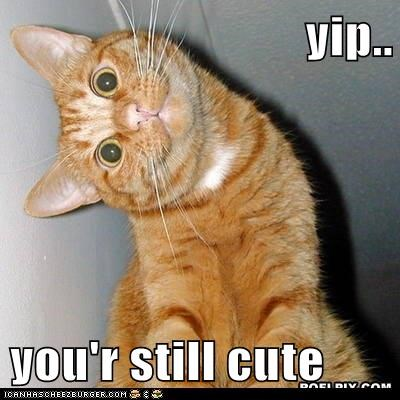 yip..  you'r still cute