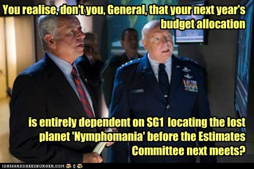 You realise, don't you, General, that your next year's budget allocation is entirely dependent on SG1 locating the lost planet 'Nymphomania' before the Estimates Committee next meets?