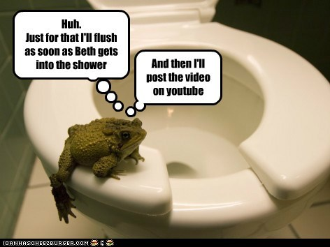 Huh. Just for that I'll flush as soon as Beth gets into the shower And then I'll post the video on youtube