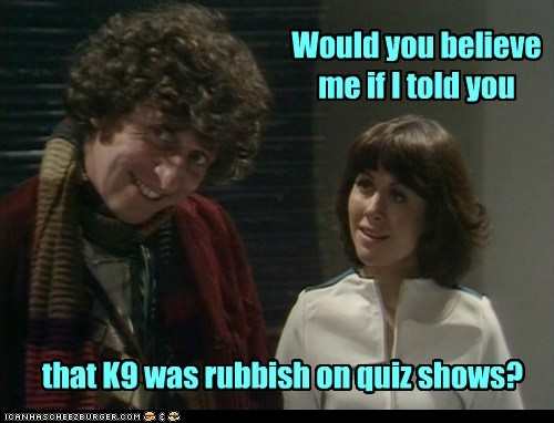 Would you believe me if I told you that K9 was rubbish on quiz shows?