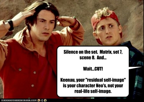 "Silence on the set. Matrix, set 7, scene 8. And... Wait...CUT! Keenau, your ""residual self-image"" is your character Neo's, not your real-life self-image."