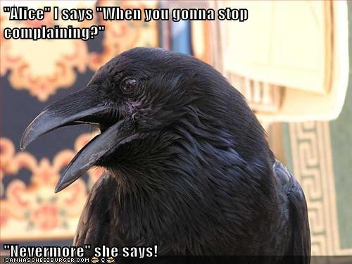 """Alice"" I says ""When you gonna stop complaining?"" ""Nevermore"" she says!"