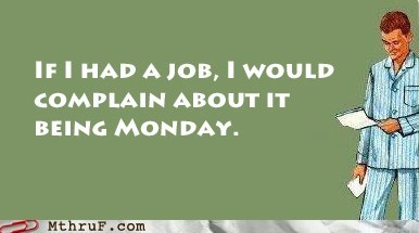 if i had a job monday unemployed unemployment - 6591444992