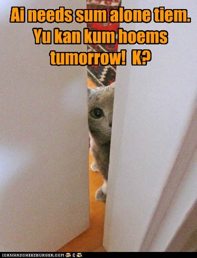 Ai needs sum alone tiem. Yu kan kum hoems tumorrow! K?