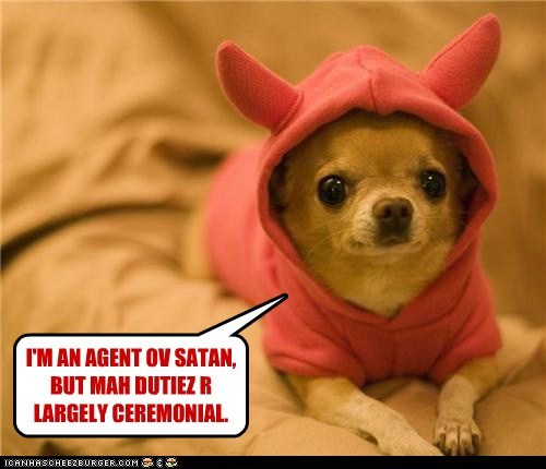 I'M AN AGENT OV SATAN, BUT MAH DUTIEZ R LARGELY CEREMONIAL.
