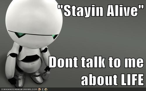 marvin Hitchhikers Guide To the Galaxy anroid life stayin alive depressed