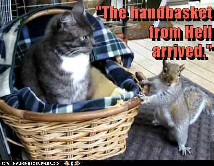 """The handbasket from Hell arrived."""