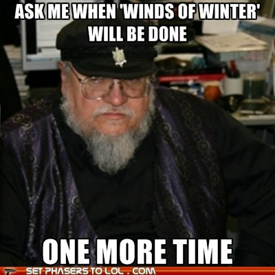 a song of ice and fire,ask me,finish,george r r martin,i dare you,One More Time,Winds of Winter