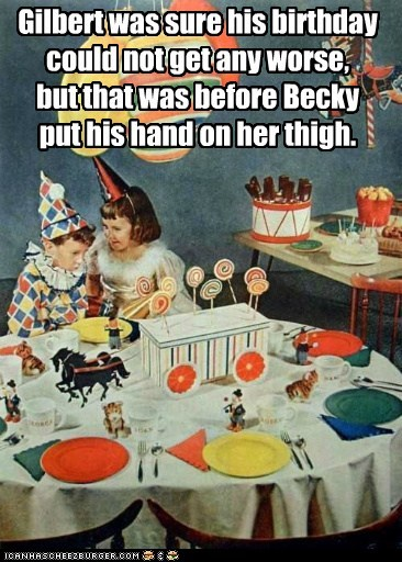 Gilbert was sure his birthday could not get any worse,  but that was before Becky  put his hand on her thigh.