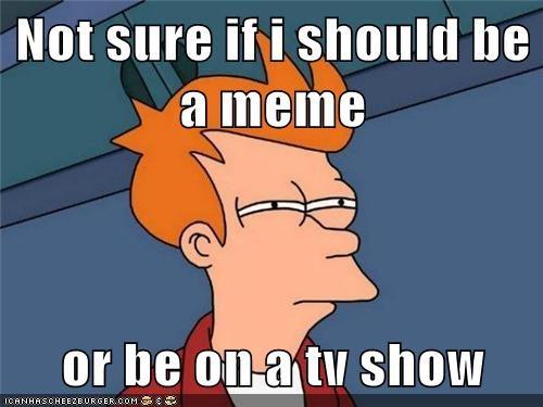 Not sure if i should be a meme  or be on a tv show