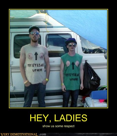 HEY, LADIES show us some respect