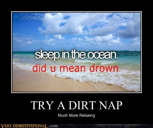 Dirt Nap,drown,metaphor,ocean