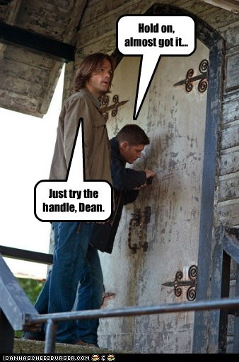 Hold on, almost got it... Just try the handle, Dean.