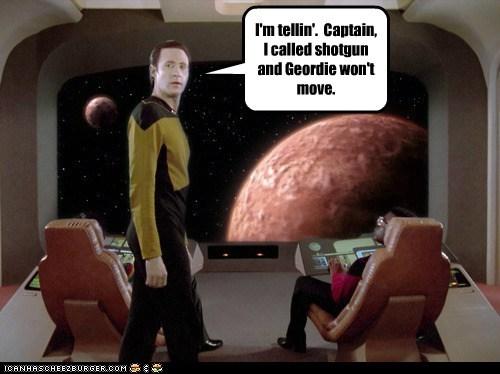 I'm tellin'. Captain, I called shotgun and Geordie won't move.