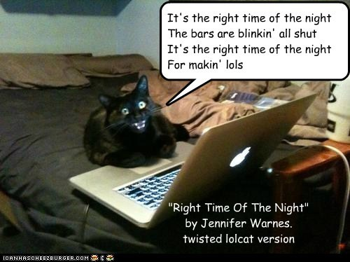 "It's the right time of the night The bars are blinkin' all shut It's the right time of the night For makin' lols ""Right Time Of The Night"" by Jennifer Warnes. twisted lolcat version"