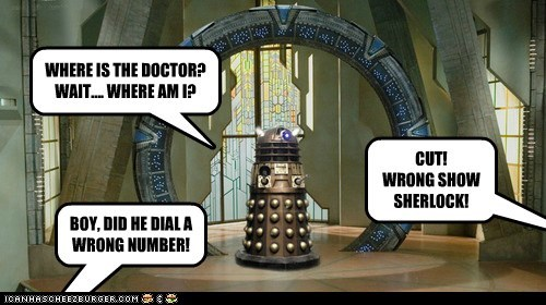 WHERE IS THE DOCTOR? WAIT.... WHERE AM I? CUT! WRONG SHOW SHERLOCK! BOY, DID HE DIAL A WRONG NUMBER!