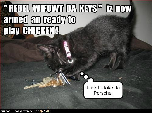 """ REBEL WIFOWT DA KEYS "" iz now armed an ready to play CHICKEN ! I fink I'll take da Porsche."